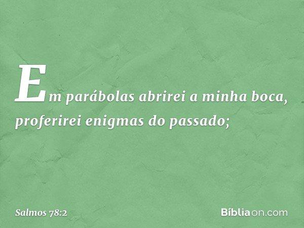 Em parábolas abrirei a minha boca, proferirei enigmas do passado; -- Salmo 78:2