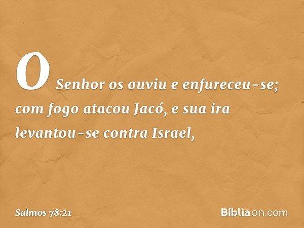 O Senhor os ouviu e enfureceu-se; com fogo atacou Jacó, e sua ira levantou-se contra Israel, -- Salmo 78:21