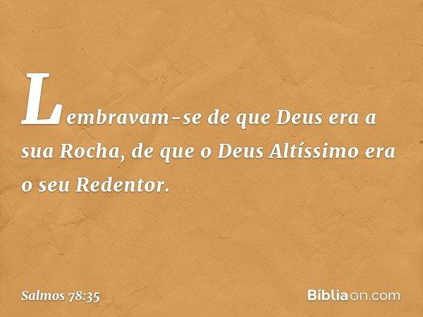 Lembravam-se de que Deus era a sua Rocha, de que o Deus Altíssimo era o seu Redentor. -- Salmo 78:35
