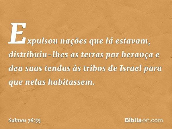 Expulsou nações que lá estavam, distribuiu-lhes as terras por herança e deu suas tendas às tribos de Israel para que nelas habitassem. -- Salmo 78:55