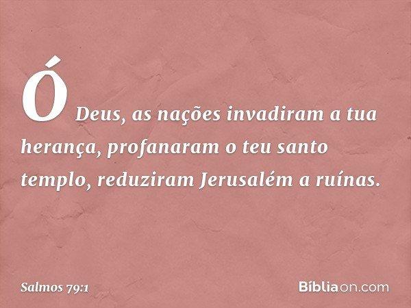 Ó Deus, as nações invadiram a tua herança, profanaram o teu santo templo, reduziram Jerusalém a ruínas. -- Salmo 79:1