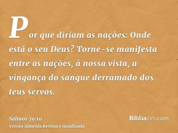 Por que diriam as nações: Onde está o seu Deus? Torne-se manifesta entre as nações, à nossa vista, a vingança do sangue derramado dos teus servos.
