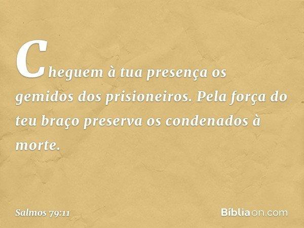 Cheguem à tua presença os gemidos dos prisioneiros. Pela força do teu braço preserva os condenados à morte. -- Salmo 79:11