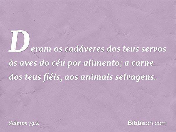 Deram os cadáveres dos teus servos às aves do céu por alimento; a carne dos teus fiéis, aos animais selvagens. -- Salmo 79:2