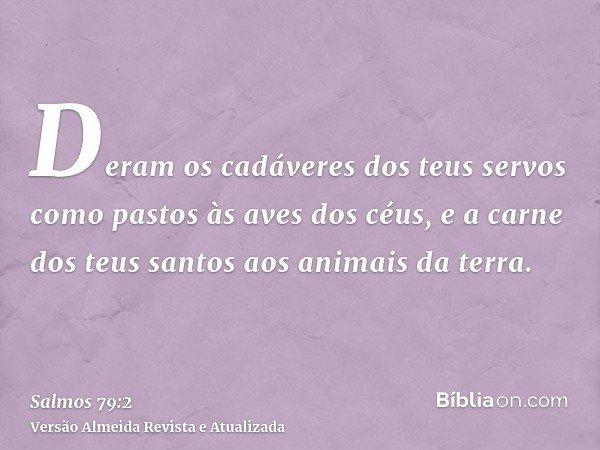 Deram os cadáveres dos teus servos como pastos às aves dos céus, e a carne dos teus santos aos animais da terra.