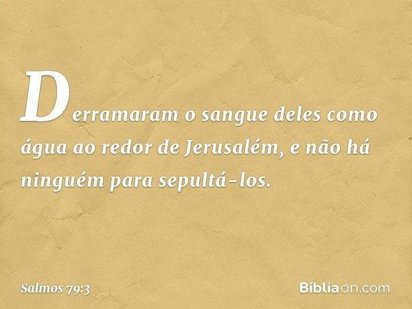 Derramaram o sangue deles como água ao redor de Jerusalém, e não há ninguém para sepultá-los. -- Salmo 79:3