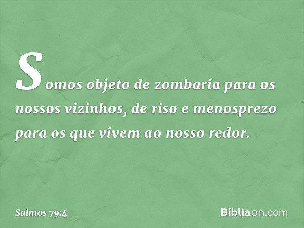 Somos objeto de zombaria para os nossos vizinhos, de riso e menosprezo para os que vivem ao nosso redor. -- Salmo 79:4