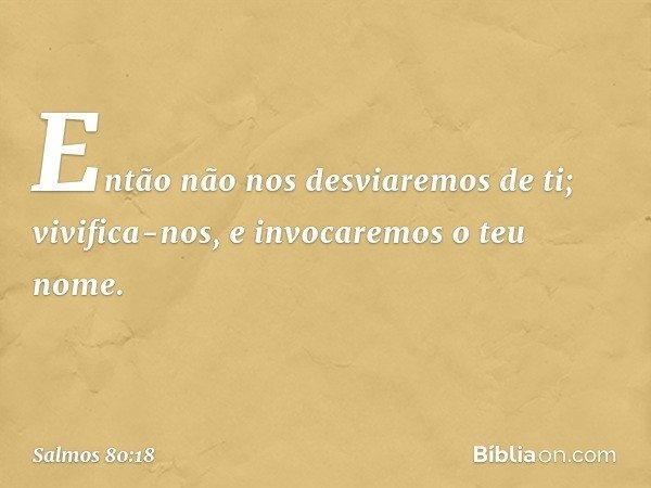 Então não nos desviaremos de ti; vivifica-nos, e invocaremos o teu nome. -- Salmo 80:18