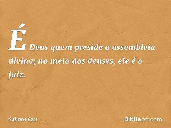 É Deus quem preside a assembleia divina; no meio dos deuses, ele é o juiz. -- Salmo 82:1