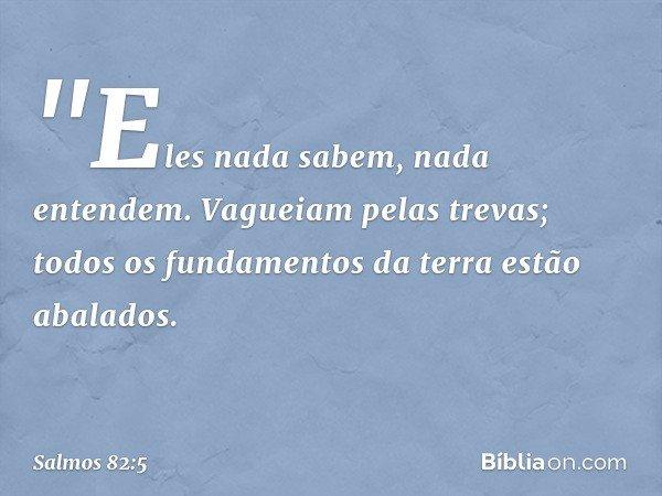 """""""Eles nada sabem, nada entendem. Vagueiam pelas trevas; todos os fundamentos da terra estão abalados. -- Salmo 82:5"""