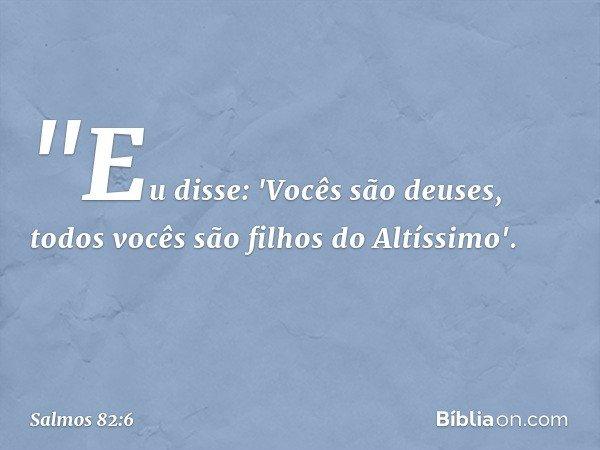 """""""Eu disse: 'Vocês são deuses, todos vocês são filhos do Altíssimo'. -- Salmo 82:6"""