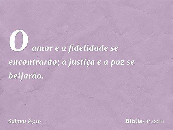 O amor e a fidelidade se encontrarão; a justiça e a paz se beijarão. -- Salmo 85:10