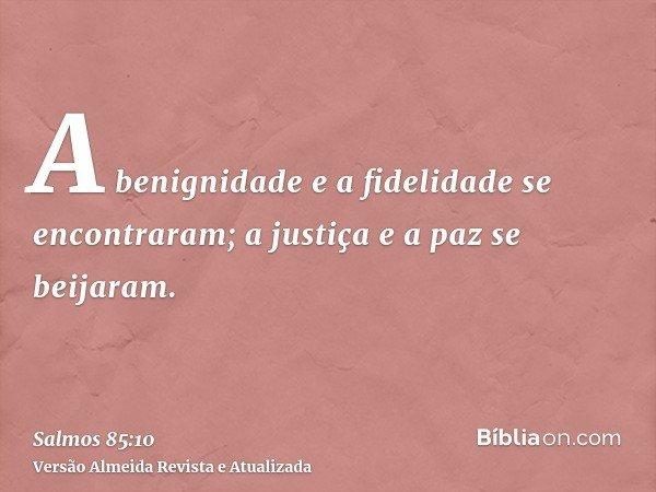 A benignidade e a fidelidade se encontraram; a justiça e a paz se beijaram.