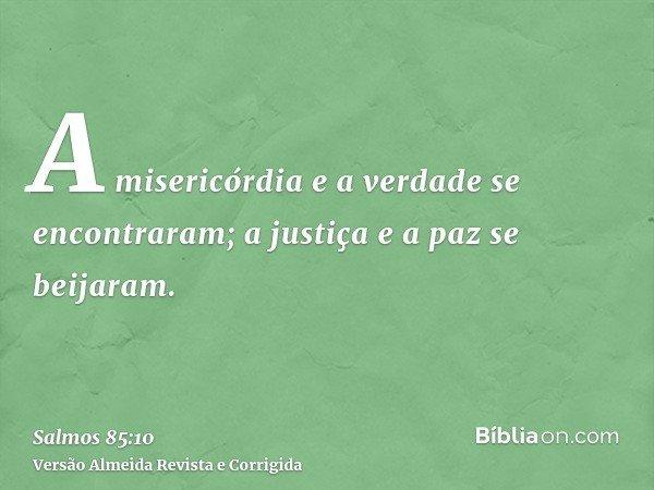 A misericórdia e a verdade se encontraram; a justiça e a paz se beijaram.