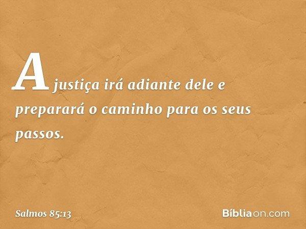 A justiça irá adiante dele e preparará o caminho para os seus passos. -- Salmo 85:13