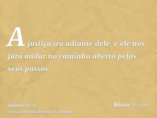 A justiça irá adiante dele, e ele nos fará andar no caminho aberto pelos seus passos.