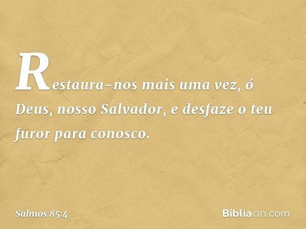 Restaura-nos mais uma vez, ó Deus, nosso Salvador, e desfaze o teu furor para conosco. -- Salmo 85:4