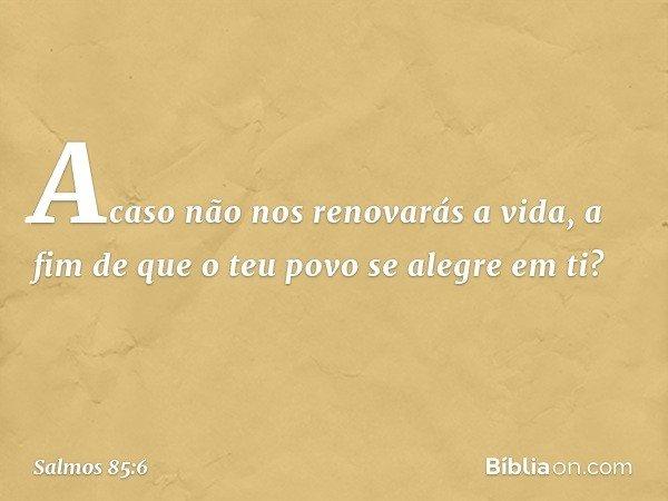 Acaso não nos renovarás a vida, a fim de que o teu povo se alegre em ti? -- Salmo 85:6