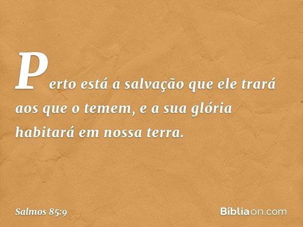 Perto está a salvação que ele trará aos que o temem, e a sua glória habitará em nossa terra. -- Salmo 85:9