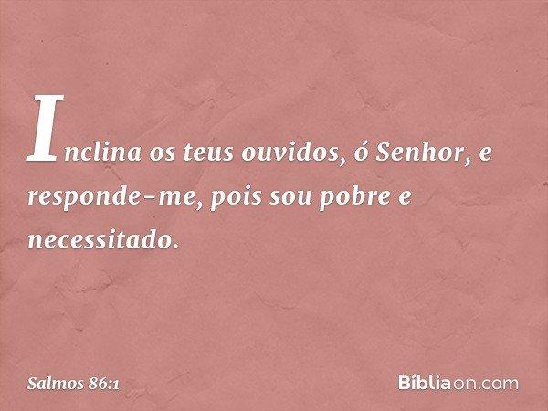 Inclina os teus ouvidos, ó Senhor, e responde-me, pois sou pobre e necessitado. -- Salmo 86:1
