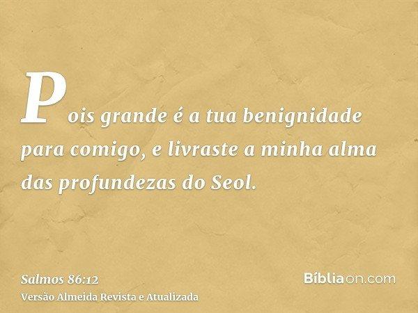 Pois grande é a tua benignidade para comigo, e livraste a minha alma das profundezas do Seol.