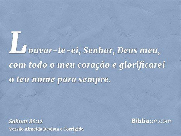Louvar-te-ei, Senhor, Deus meu, com todo o meu coração e glorificarei o teu nome para sempre.