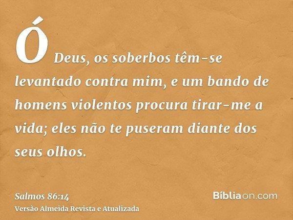 Ó Deus, os soberbos têm-se levantado contra mim, e um bando de homens violentos procura tirar-me a vida; eles não te puseram diante dos seus olhos.