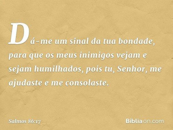 Dá-me um sinal da tua bondade, para que os meus inimigos vejam e sejam humilhados, pois tu, Senhor, me ajudaste e me consolaste. -- Salmo 86:17
