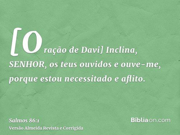 [Oração de Davi] Inclina, SENHOR, os teus ouvidos e ouve-me, porque estou necessitado e aflito.