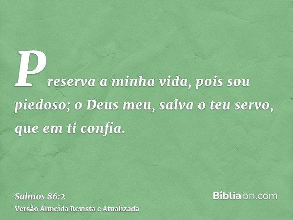 Preserva a minha vida, pois sou piedoso; o Deus meu, salva o teu servo, que em ti confia.