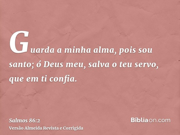 Guarda a minha alma, pois sou santo; ó Deus meu, salva o teu servo, que em ti confia.