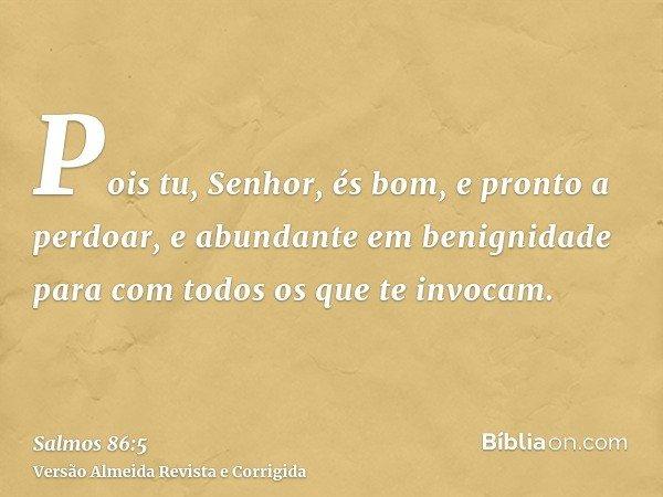Pois tu, Senhor, és bom, e pronto a perdoar, e abundante em benignidade para com todos os que te invocam.