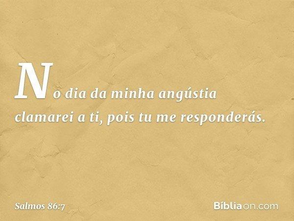 No dia da minha angústia clamarei a ti, pois tu me responderás. -- Salmo 86:7