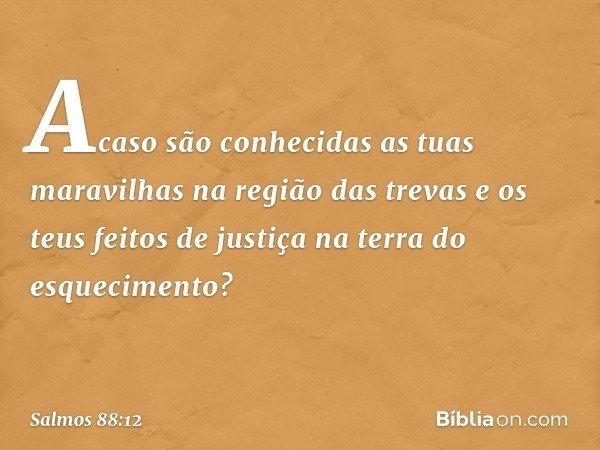 Acaso são conhecidas as tuas maravilhas na região das trevas e os teus feitos de justiça na terra do esquecimento? -- Salmo 88:12