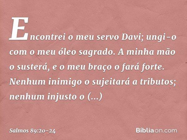 Encontrei o meu servo Davi; ungi-o com o meu óleo sagrado. A minha mão o susterá, e o meu braço o fará forte. Nenhum inimigo o sujeitará a tributos; nenhum inju