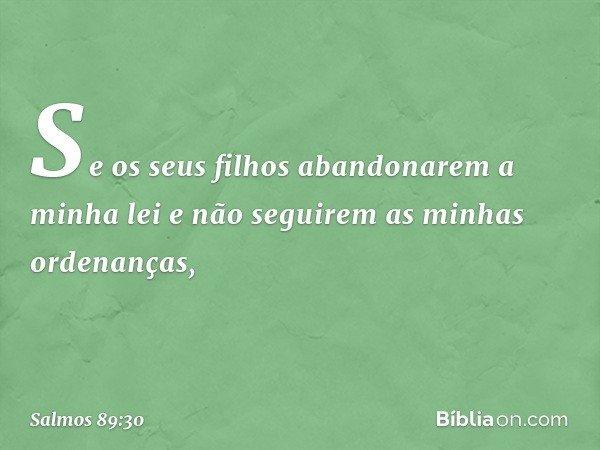 """""""Se os seus filhos abandonarem a minha lei e não seguirem as minhas ordenanças, -- Salmo 89:30"""