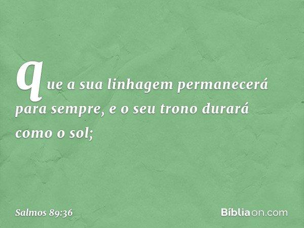que a sua linhagem permanecerá para sempre, e o seu trono durará como o sol; -- Salmo 89:36