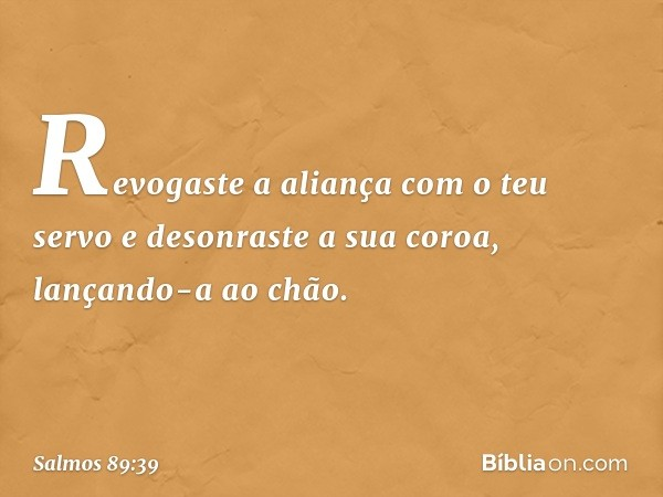 Revogaste a aliança com o teu servo e desonraste a sua coroa, lançando-a ao chão. -- Salmo 89:39
