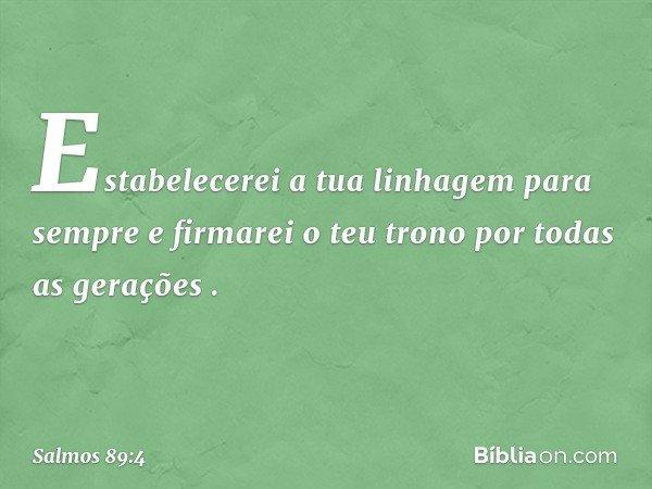 """'Estabelecerei a tua linhagem para sempre e firmarei o teu trono por todas as gerações' """". -- Salmo 89:4"""