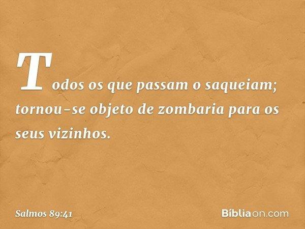 Todos os que passam o saqueiam; tornou-se objeto de zombaria para os seus vizinhos. -- Salmo 89:41