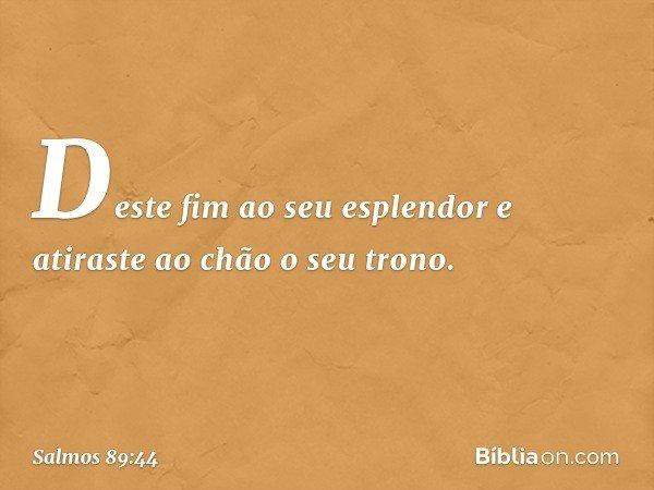 Deste fim ao seu esplendor e atiraste ao chão o seu trono. -- Salmo 89:44