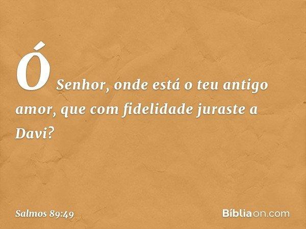 Ó Senhor, onde está o teu antigo amor, que com fidelidade juraste a Davi? -- Salmo 89:49