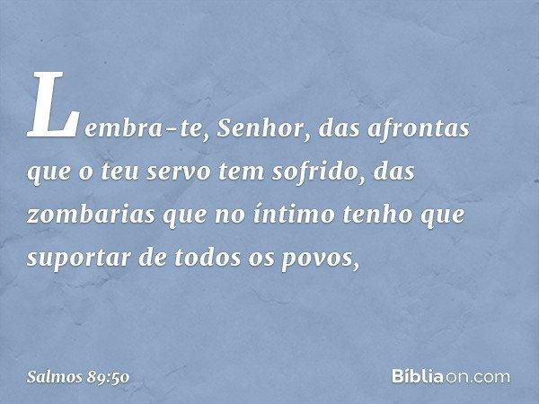 Lembra-te, Senhor, das afrontas que o teu servo tem sofrido, das zombarias que no íntimo tenho que suportar de todos os povos, -- Salmo 89:50