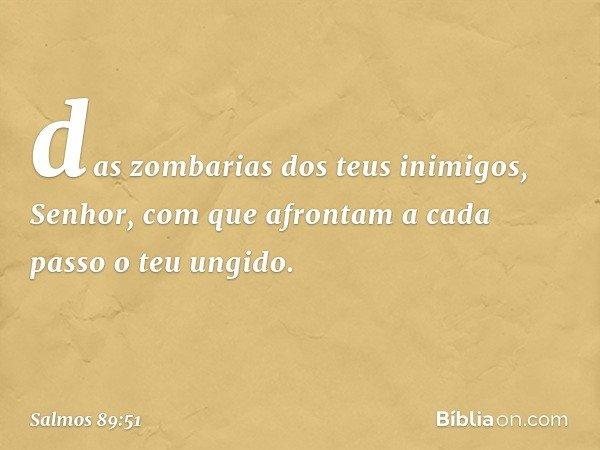 das zombarias dos teus inimigos, Senhor, com que afrontam a cada passo o teu ungido. -- Salmo 89:51