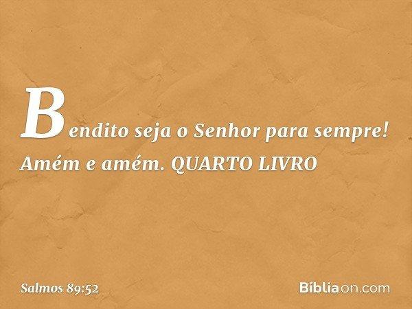 Bendito seja o Senhor para sempre! Amém e amém. QUARTO LIVRO -- Salmo 89:52