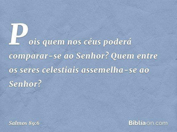 Pois quem nos céus poderá comparar-se ao Senhor? Quem entre os seres celestiais assemelha-se ao Senhor? -- Salmo 89:6