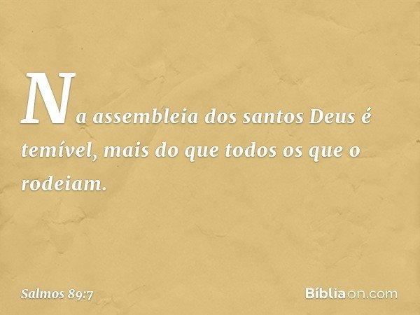 Na assembleia dos santos Deus é temível, mais do que todos os que o rodeiam. -- Salmo 89:7