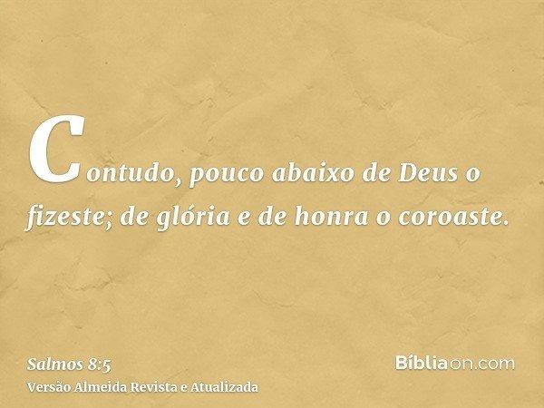 Contudo, pouco abaixo de Deus o fizeste; de glória e de honra o coroaste.
