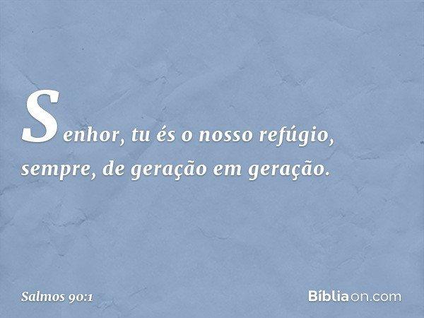 Senhor, tu és o nosso refúgio, sempre, de geração em geração. -- Salmo 90:1