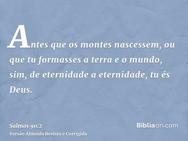 Antes que os montes nascessem, ou que tu formasses a terra e o mundo, sim, de eternidade a eternidade, tu és Deus.